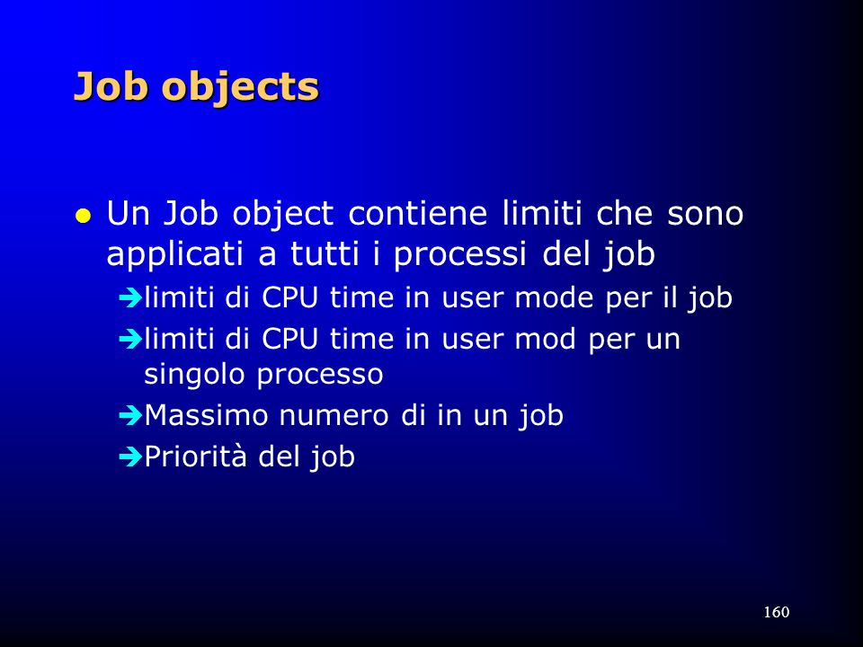 160 Job objects l Un Job object contiene limiti che sono applicati a tutti i processi del job  limiti di CPU time in user mode per il job  limiti di CPU time in user mod per un singolo processo  Massimo numero di in un job  Priorità del job