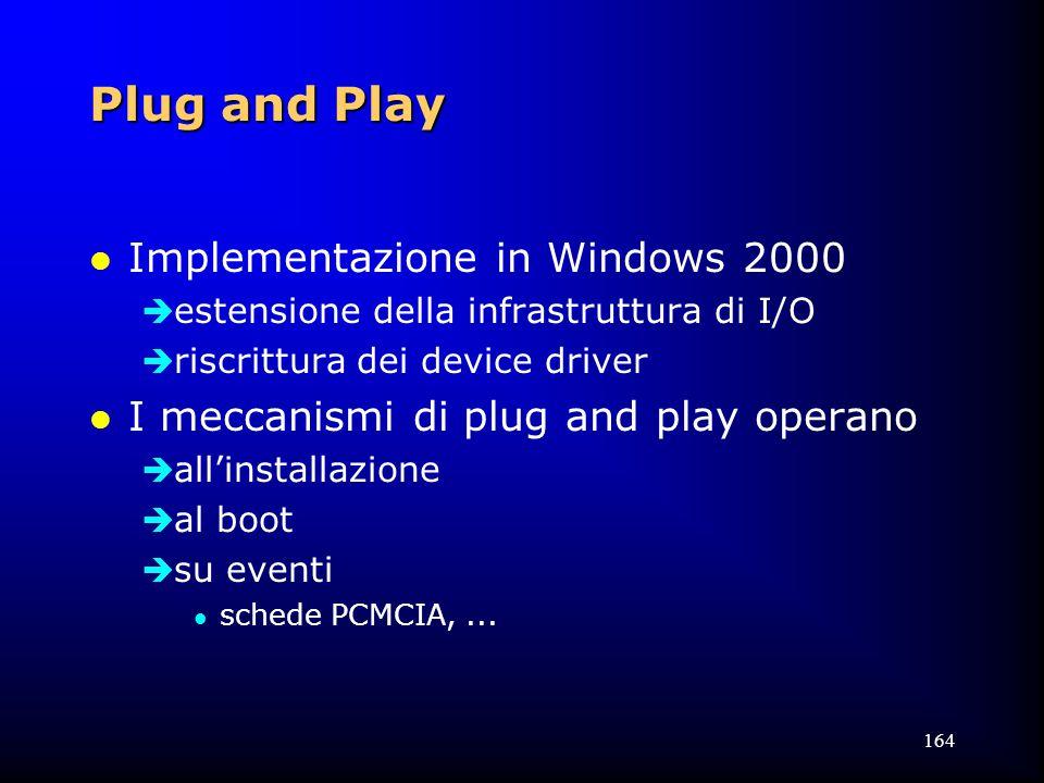 164 Plug and Play l Implementazione in Windows 2000  estensione della infrastruttura di I/O  riscrittura dei device driver l I meccanismi di plug and play operano  all'installazione  al boot  su eventi l schede PCMCIA,...
