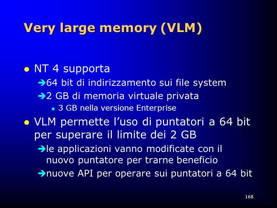 168 Very large memory (VLM) l NT 4 supporta  64 bit di indirizzamento sui file system  2 GB di memoria virtuale privata l 3 GB nella versione Enterprise l VLM permette l'uso di puntatori a 64 bit per superare il limite dei 2 GB  le applicazioni vanno modificate con il nuovo puntatore per trarne beneficio  nuove API per operare sui puntatori a 64 bit