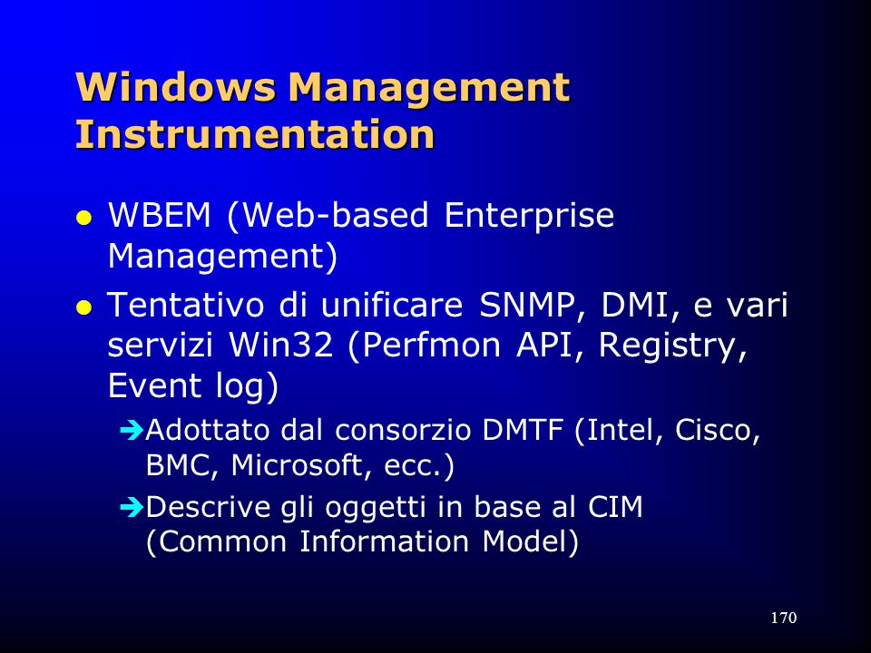 170 Windows Management Instrumentation l WBEM (Web-based Enterprise Management) l Tentativo di unificare SNMP, DMI, e vari servizi Win32 (Perfmon API, Registry, Event log)  Adottato dal consorzio DMTF (Intel, Cisco, BMC, Microsoft, ecc.)  Descrive gli oggetti in base al CIM (Common Information Model)