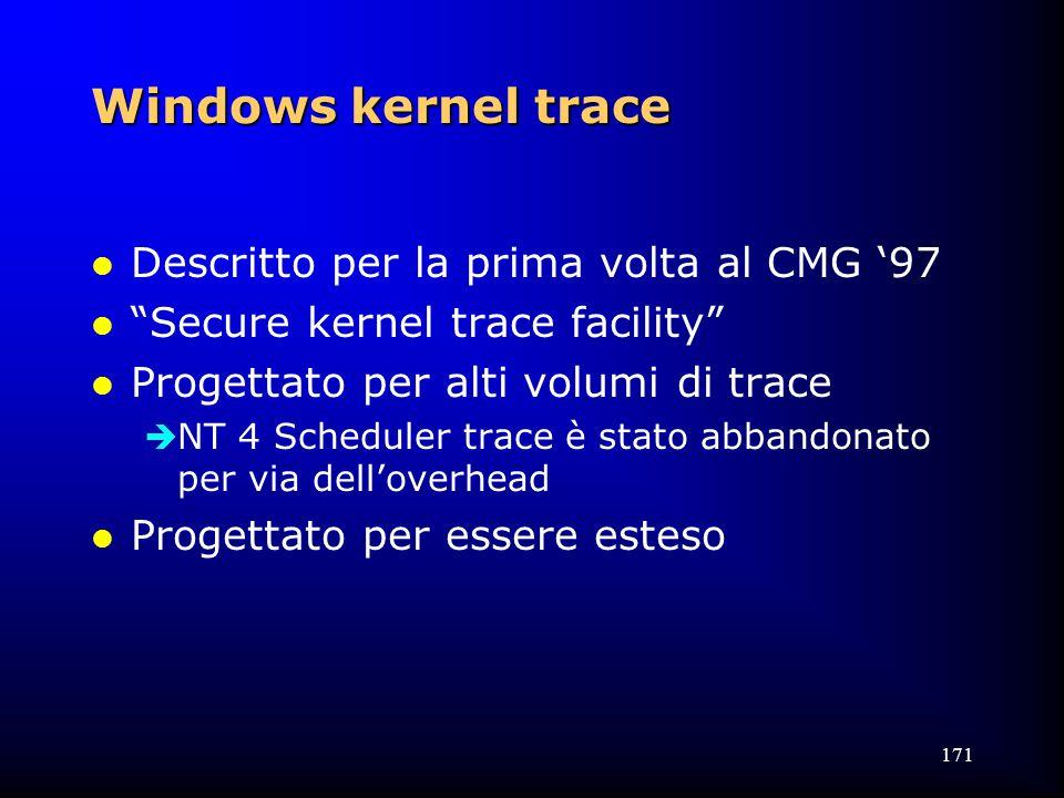 171 Windows kernel trace l Descritto per la prima volta al CMG '97 l Secure kernel trace facility l Progettato per alti volumi di trace  NT 4 Scheduler trace è stato abbandonato per via dell'overhead l Progettato per essere esteso
