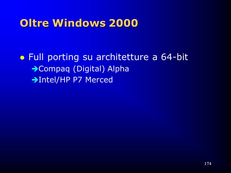 174 Oltre Windows 2000 l Full porting su architetture a 64-bit  Compaq (Digital) Alpha  Intel/HP P7 Merced