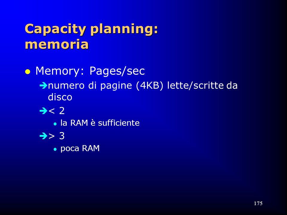 175 Capacity planning: memoria l Memory: Pages/sec  numero di pagine (4KB) lette/scritte da disco  < 2 l la RAM è sufficiente  > 3 l poca RAM