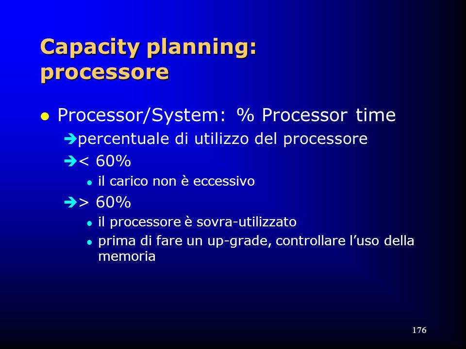 176 Capacity planning: processore l Processor/System: % Processor time  percentuale di utilizzo del processore  < 60% l il carico non è eccessivo  > 60% l il processore è sovra-utilizzato l prima di fare un up-grade, controllare l'uso della memoria