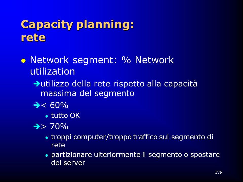 179 Capacity planning: rete l Network segment: % Network utilization  utilizzo della rete rispetto alla capacità massima del segmento  < 60% l tutto OK  > 70% l troppi computer/troppo traffico sul segmento di rete l partizionare ulteriormente il segmento o spostare dei server