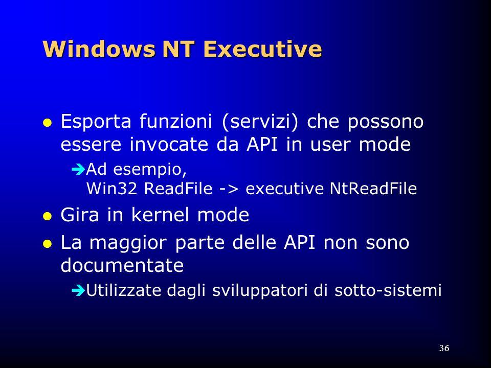 36 Windows NT Executive l Esporta funzioni (servizi) che possono essere invocate da API in user mode  Ad esempio, Win32 ReadFile -> executive NtReadFile l Gira in kernel mode l La maggior parte delle API non sono documentate  Utilizzate dagli sviluppatori di sotto-sistemi