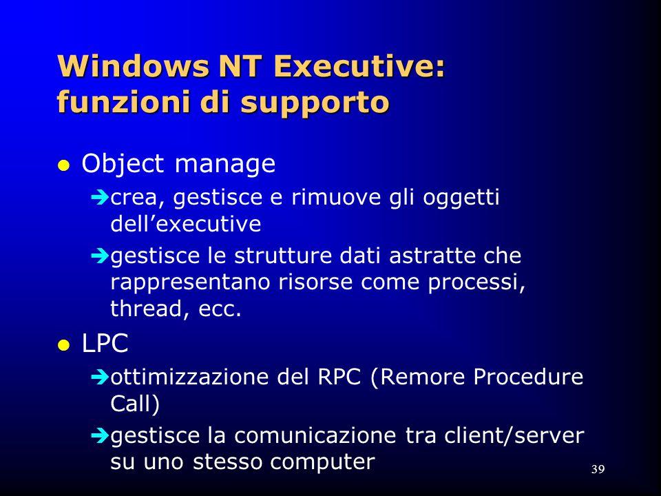 39 Windows NT Executive: funzioni di supporto l Object manage  crea, gestisce e rimuove gli oggetti dell'executive  gestisce le strutture dati astratte che rappresentano risorse come processi, thread, ecc.