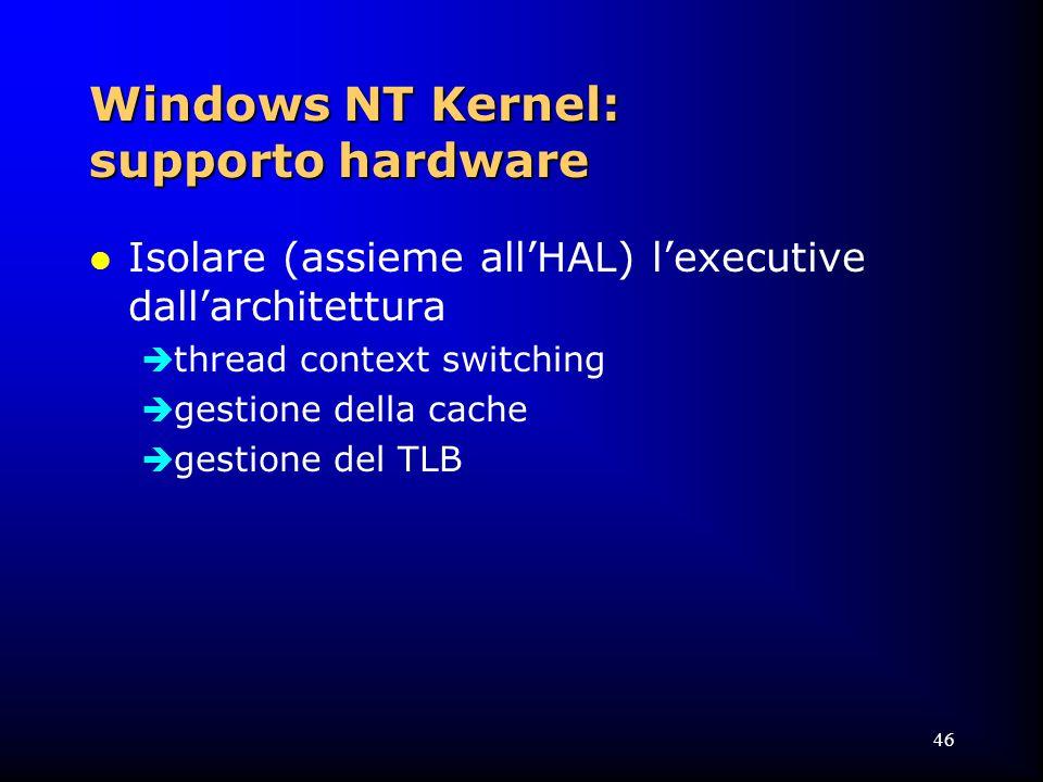 46 Windows NT Kernel: supporto hardware l Isolare (assieme all'HAL) l'executive dall'architettura  thread context switching  gestione della cache  gestione del TLB