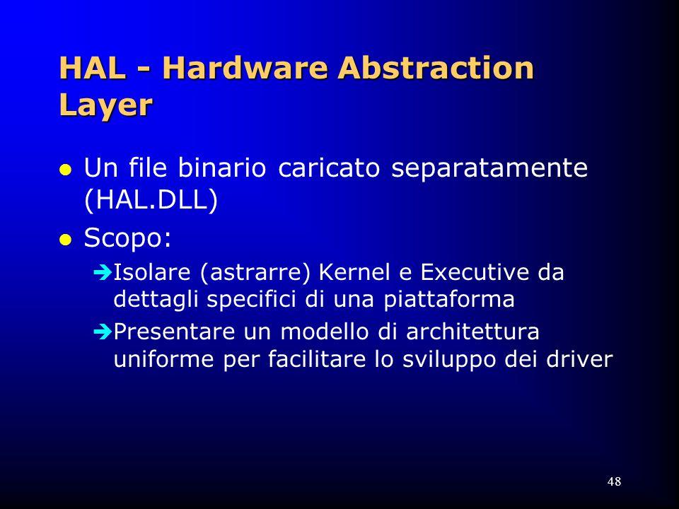 48 HAL - Hardware Abstraction Layer l Un file binario caricato separatamente (HAL.DLL) l Scopo:  Isolare (astrarre) Kernel e Executive da dettagli specifici di una piattaforma  Presentare un modello di architettura uniforme per facilitare lo sviluppo dei driver