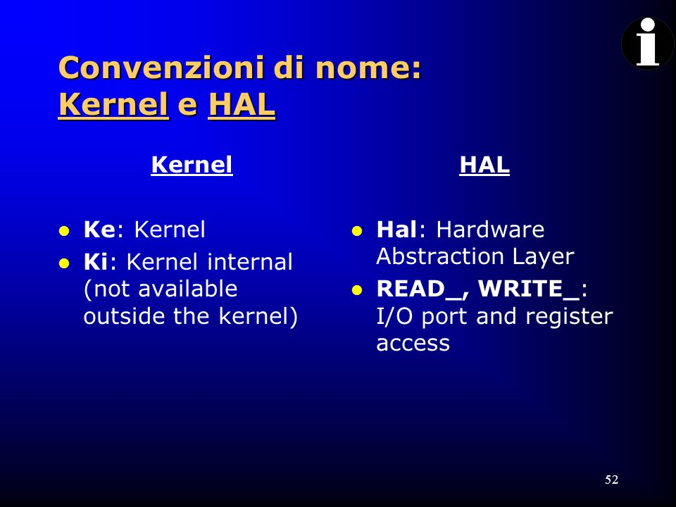 52 Convenzioni di nome: Kernel e HAL Kernel l Ke: Kernel l Ki: Kernel internal (not available outside the kernel) HAL l Hal: Hardware Abstraction Layer l READ_, WRITE_: I/O port and register access