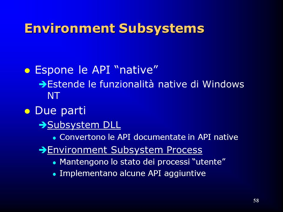 58 Environment Subsystems l Espone le API native  Estende le funzionalità native di Windows NT l Due parti  Subsystem DLL l Convertono le API documentate in API native  Environment Subsystem Process l Mantengono lo stato dei processi utente l Implementano alcune API aggiuntive