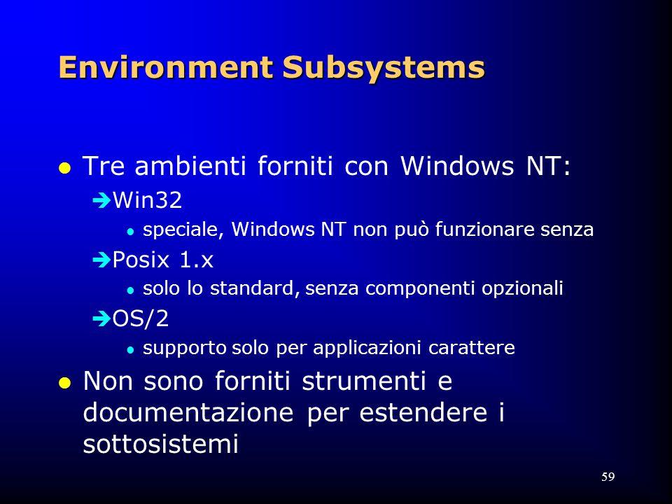 59 Environment Subsystems l Tre ambienti forniti con Windows NT:  Win32 l speciale, Windows NT non può funzionare senza  Posix 1.x l solo lo standard, senza componenti opzionali  OS/2 l supporto solo per applicazioni carattere l Non sono forniti strumenti e documentazione per estendere i sottosistemi