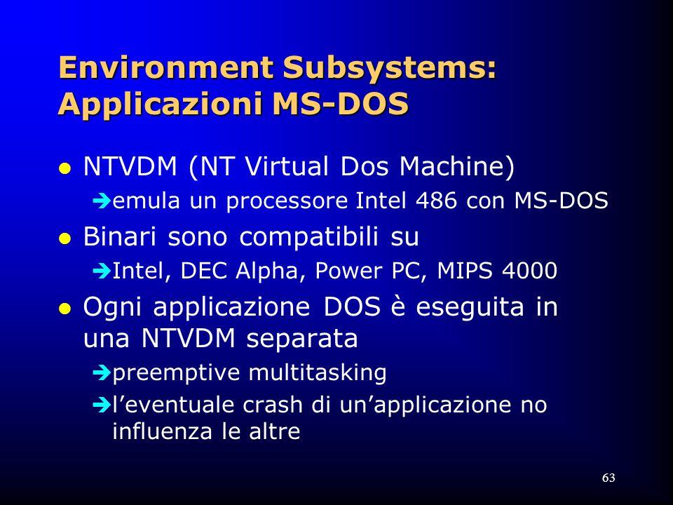 63 Environment Subsystems: Applicazioni MS-DOS l NTVDM (NT Virtual Dos Machine)  emula un processore Intel 486 con MS-DOS l Binari sono compatibili su  Intel, DEC Alpha, Power PC, MIPS 4000 l Ogni applicazione DOS è eseguita in una NTVDM separata  preemptive multitasking  l'eventuale crash di un'applicazione no influenza le altre