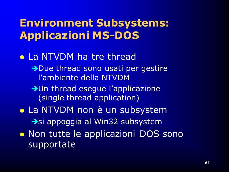 64 Environment Subsystems: Applicazioni MS-DOS l La NTVDM ha tre thread  Due thread sono usati per gestire l'ambiente della NTVDM  Un thread esegue l'applicazione (single thread application) l La NTVDM non è un subsystem  si appoggia al Win32 subsystem l Non tutte le applicazioni DOS sono supportate