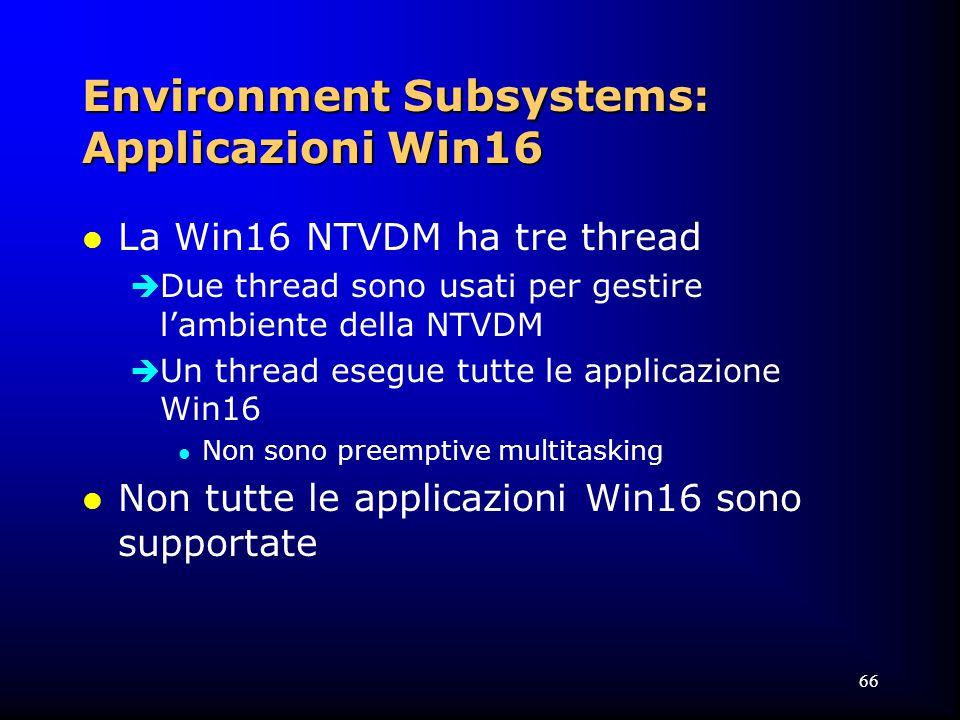 66 Environment Subsystems: Applicazioni Win16 l La Win16 NTVDM ha tre thread  Due thread sono usati per gestire l'ambiente della NTVDM  Un thread esegue tutte le applicazione Win16 l Non sono preemptive multitasking l Non tutte le applicazioni Win16 sono supportate