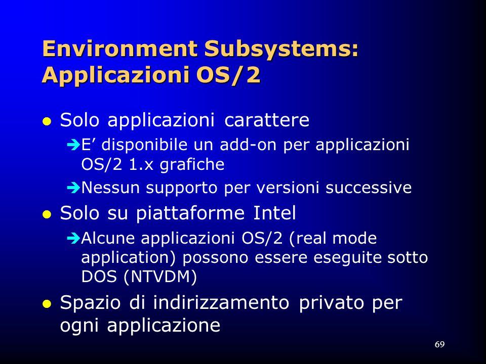 69 Environment Subsystems: Applicazioni OS/2 l Solo applicazioni carattere  E' disponibile un add-on per applicazioni OS/2 1.x grafiche  Nessun supporto per versioni successive l Solo su piattaforme Intel  Alcune applicazioni OS/2 (real mode application) possono essere eseguite sotto DOS (NTVDM) l Spazio di indirizzamento privato per ogni applicazione