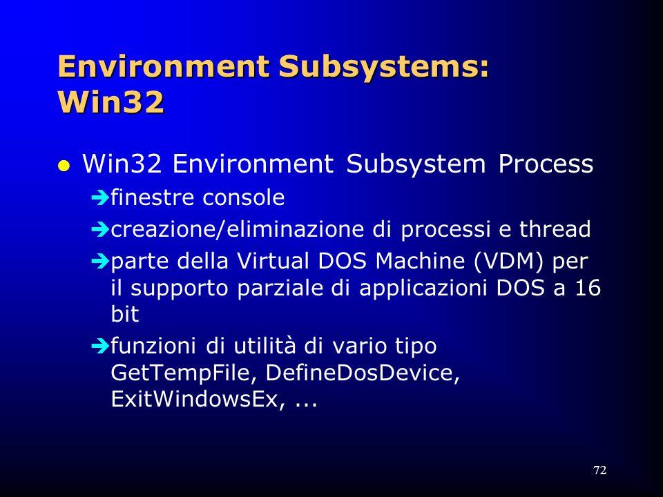 72 Environment Subsystems: Win32 l Win32 Environment Subsystem Process  finestre console  creazione/eliminazione di processi e thread  parte della Virtual DOS Machine (VDM) per il supporto parziale di applicazioni DOS a 16 bit  funzioni di utilità di vario tipo GetTempFile, DefineDosDevice, ExitWindowsEx,...