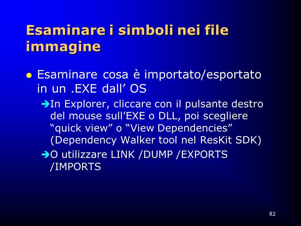 82 Esaminare i simboli nei file immagine l Esaminare cosa è importato/esportato in un.EXE dall' OS  In Explorer, cliccare con il pulsante destro del mouse sull'EXE o DLL, poi scegliere quick view o View Dependencies (Dependency Walker tool nel ResKit SDK)  O utilizzare LINK /DUMP /EXPORTS /IMPORTS