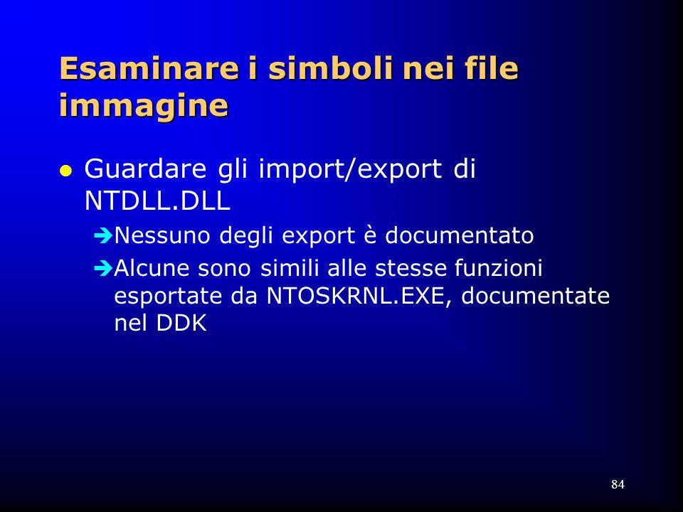 84 Esaminare i simboli nei file immagine l Guardare gli import/export di NTDLL.DLL  Nessuno degli export è documentato  Alcune sono simili alle stesse funzioni esportate da NTOSKRNL.EXE, documentate nel DDK
