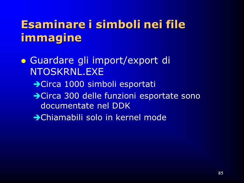 85 Esaminare i simboli nei file immagine l Guardare gli import/export di NTOSKRNL.EXE  Circa 1000 simboli esportati  Circa 300 delle funzioni esportate sono documentate nel DDK  Chiamabili solo in kernel mode