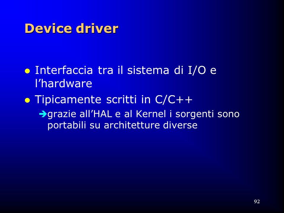 92 Device driver l Interfaccia tra il sistema di I/O e l'hardware l Tipicamente scritti in C/C++  grazie all'HAL e al Kernel i sorgenti sono portabili su architetture diverse