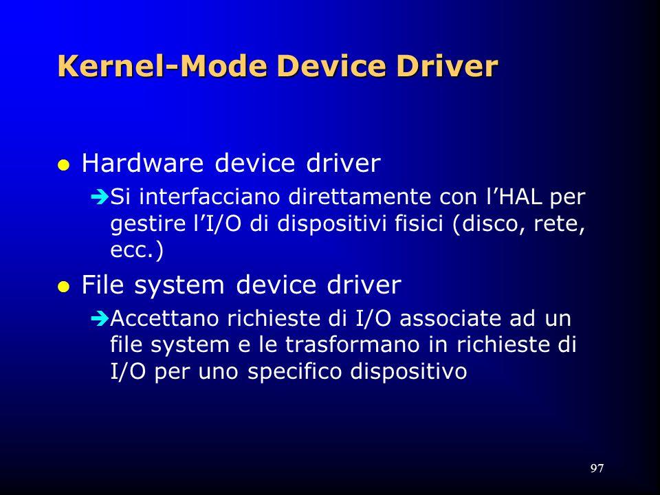 97 Kernel-Mode Device Driver l Hardware device driver  Si interfacciano direttamente con l'HAL per gestire l'I/O di dispositivi fisici (disco, rete, ecc.) l File system device driver  Accettano richieste di I/O associate ad un file system e le trasformano in richieste di I/O per uno specifico dispositivo