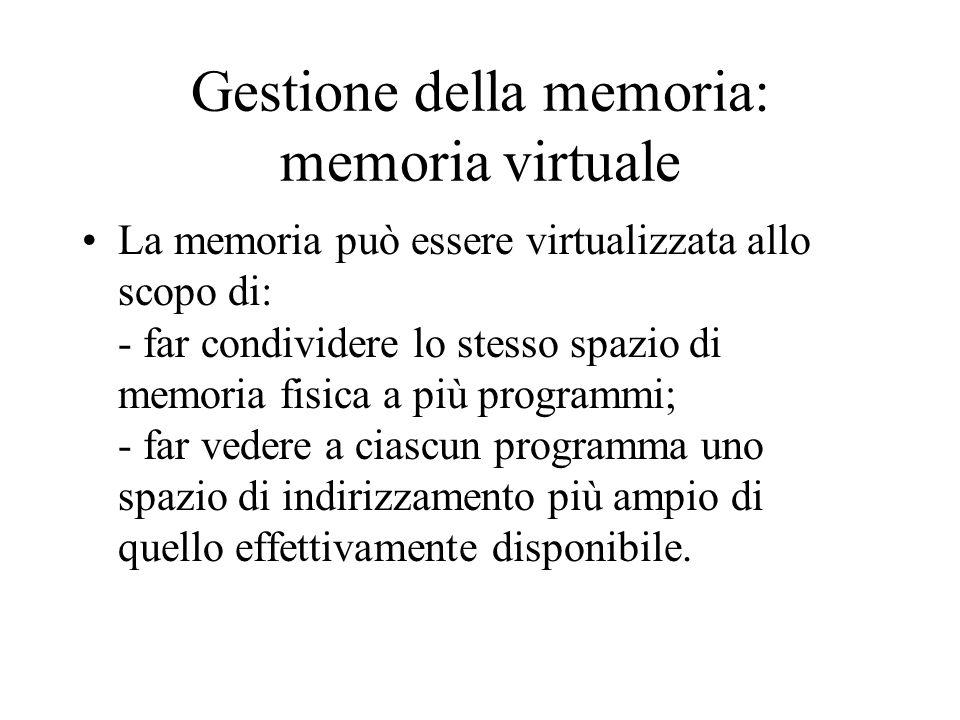 Gestione della memoria: memoria virtuale La memoria può essere virtualizzata allo scopo di: - far condividere lo stesso spazio di memoria fisica a più