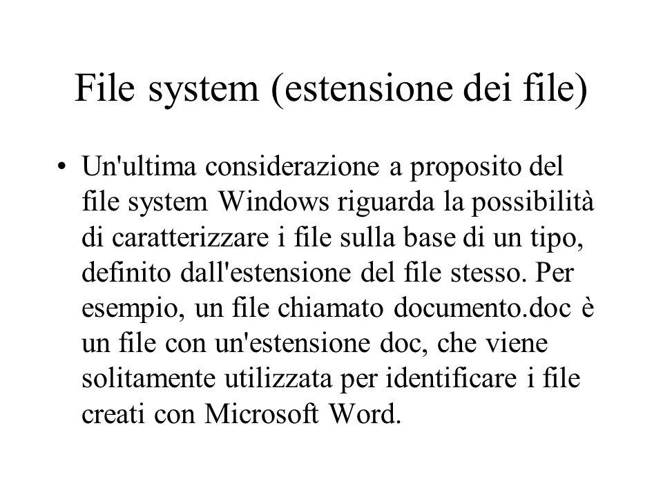 File system (estensione dei file) Un'ultima considerazione a proposito del file system Windows riguarda la possibilità di caratterizzare i file sulla