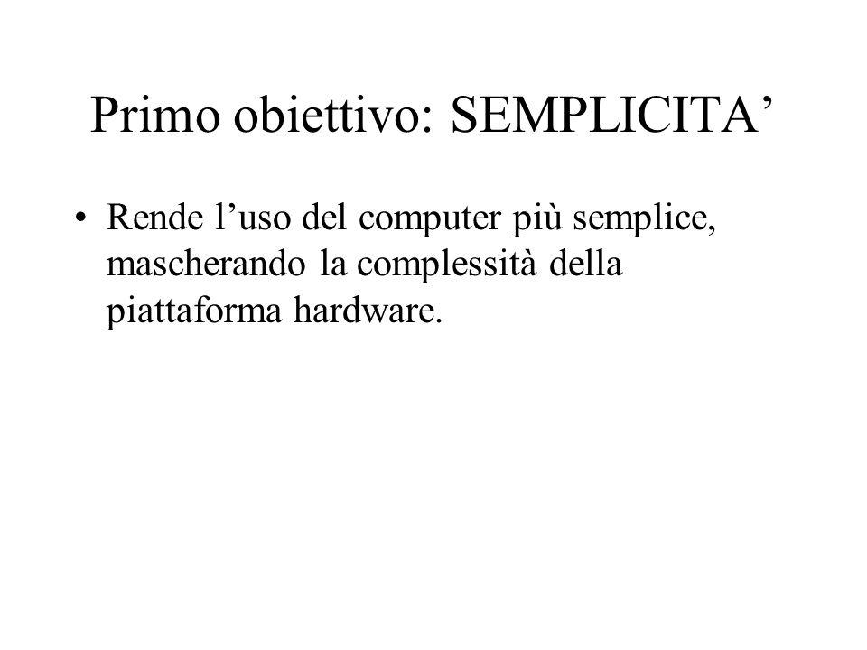 Primo obiettivo: SEMPLICITA' Rende l'uso del computer più semplice, mascherando la complessità della piattaforma hardware.