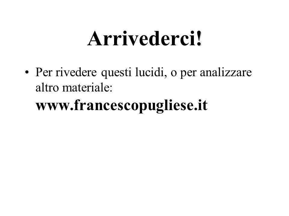 ! Arrivederci! Per rivedere questi lucidi, o per analizzare altro materiale: www.francescopugliese.it