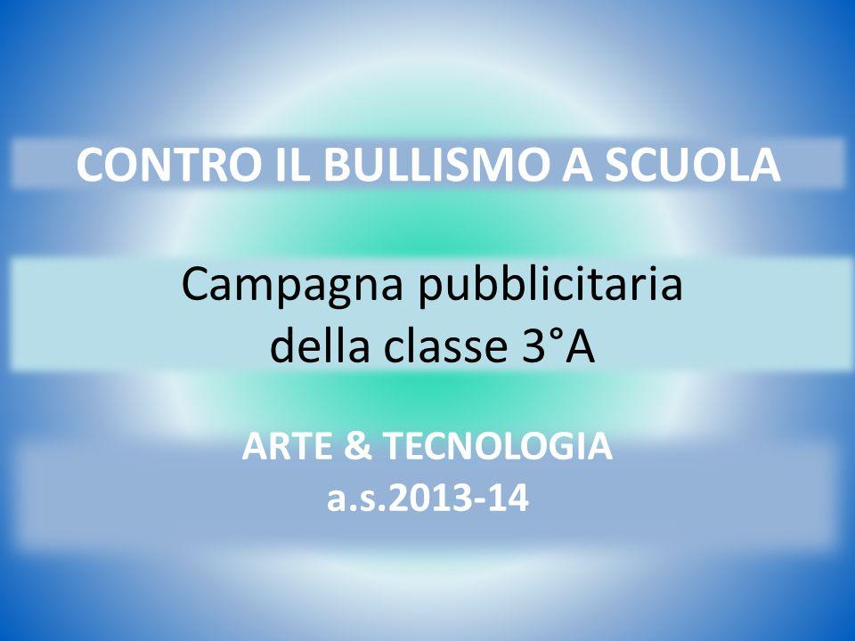 CONTRO IL BULLISMO A SCUOLA Campagna pubblicitaria della classe 3°A ARTE & TECNOLOGIA a.s.2013-14