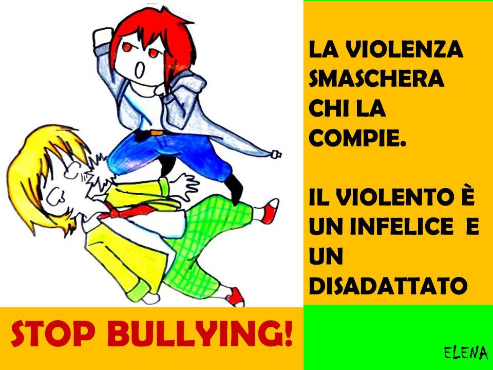 LA VIOLENZA SMASCHERA CHI LA COMPIE. IL VIOLENTO È UN INFELICE E UN DISADATTATO ELENA STOP BULLYING!