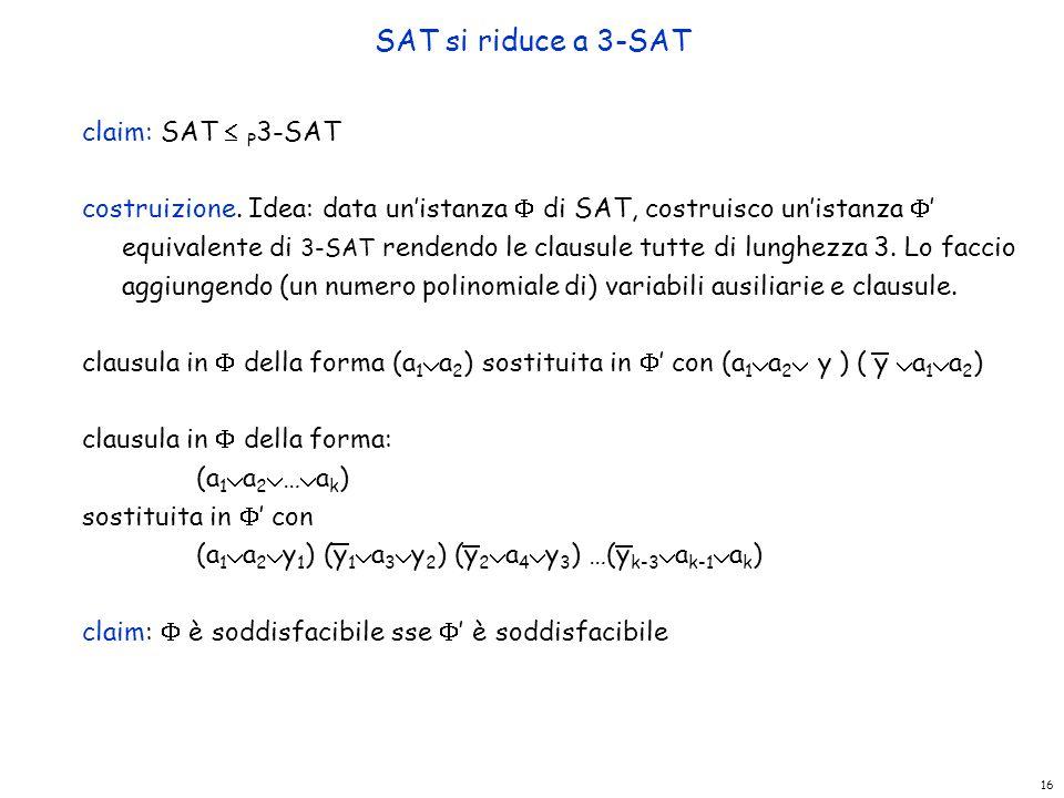 SAT si riduce a 3-SAT claim: SAT  P 3-SAT costruizione. Idea: data un'istanza  di SAT, costruisco un'istanza  ' equivalente di 3-SAT rendendo le cl