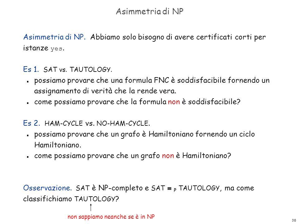 38 Asimmetria di NP Asimmetria di NP. Abbiamo solo bisogno di avere certificati corti per istanze yes. Es 1. SAT vs. TAUTOLOGY. n possiamo provare che