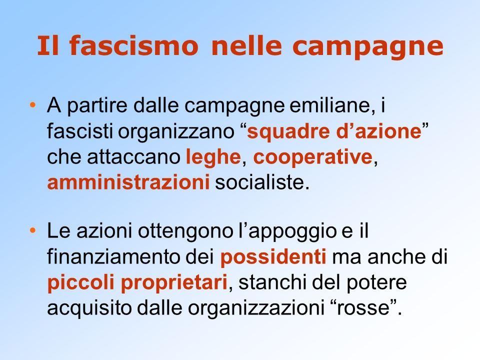 Il fascismo nelle campagne A partire dalle campagne emiliane, i fascisti organizzano squadre d'azione che attaccano leghe, cooperative, amministrazioni socialiste.