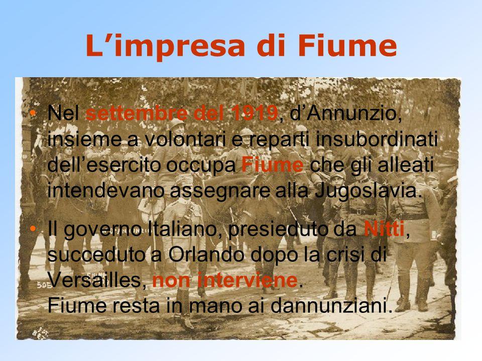 L'impresa di Fiume Nel settembre del 1919, d'Annunzio, insieme a volontari e reparti insubordinati dell'esercito occupa Fiume che gli alleati intendevano assegnare alla Jugoslavia.