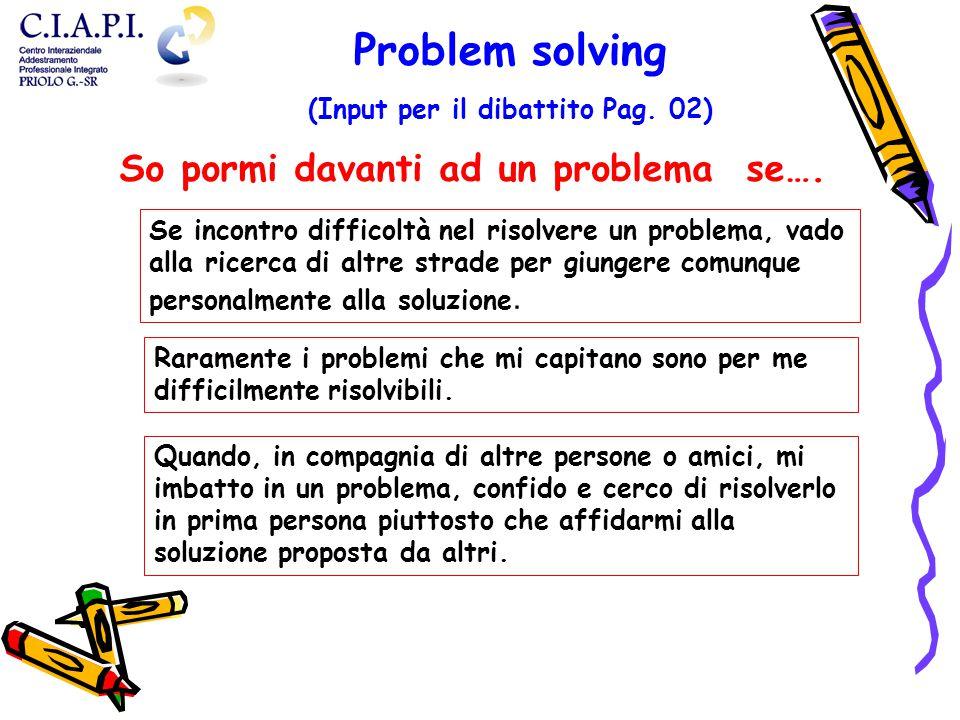 Raramente i problemi che mi capitano sono per me difficilmente risolvibili. Quando, in compagnia di altre persone o amici, mi imbatto in un problema,