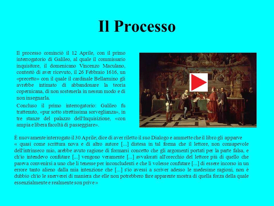 Il Processo Il processo cominciò il 12 Aprile, con il primo interrogatorio di Galileo, al quale il commissario inquisitore, il domenicano Vincenzo Mac