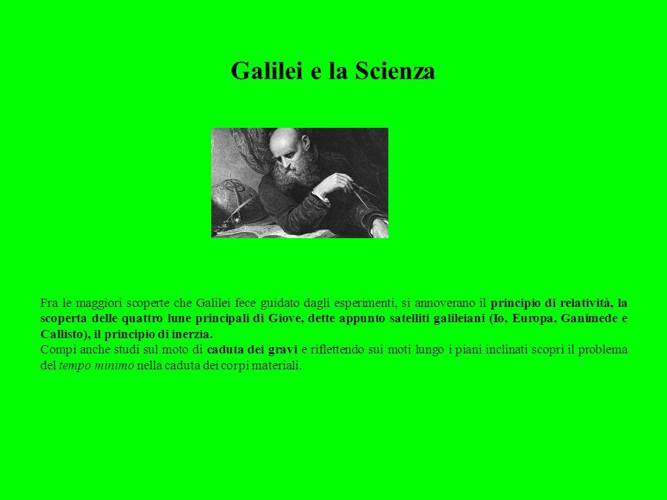 Galilei e la Scienza Fra le maggiori scoperte che Galilei fece guidato dagli esperimenti, si annoverano il principio di relatività, la scoperta delle