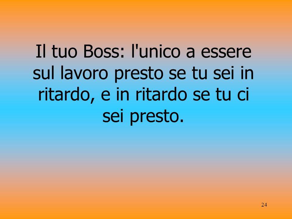 24 Il tuo Boss: l unico a essere sul lavoro presto se tu sei in ritardo, e in ritardo se tu ci sei presto.