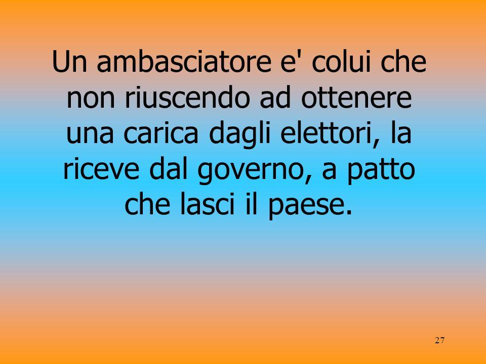 27 Un ambasciatore e colui che non riuscendo ad ottenere una carica dagli elettori, la riceve dal governo, a patto che lasci il paese.