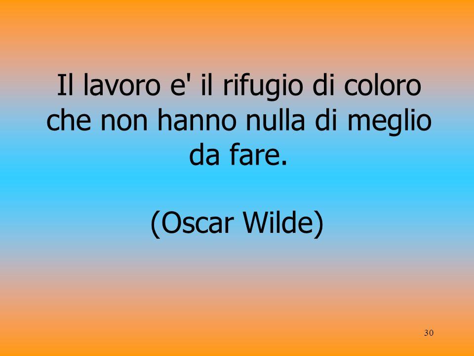 30 Il lavoro e il rifugio di coloro che non hanno nulla di meglio da fare. (Oscar Wilde)