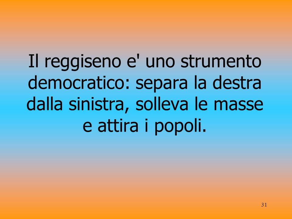 31 Il reggiseno e uno strumento democratico: separa la destra dalla sinistra, solleva le masse e attira i popoli.