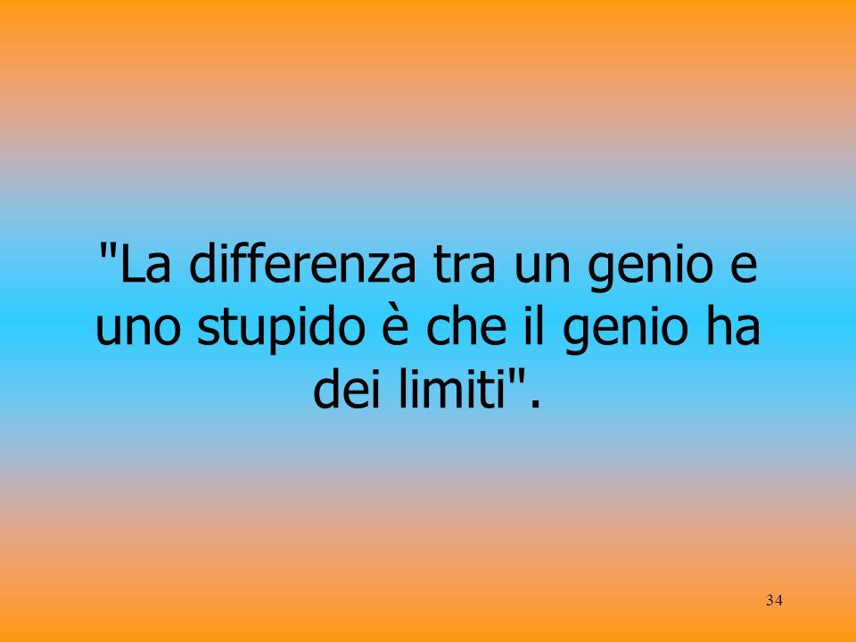 34 La differenza tra un genio e uno stupido è che il genio ha dei limiti .