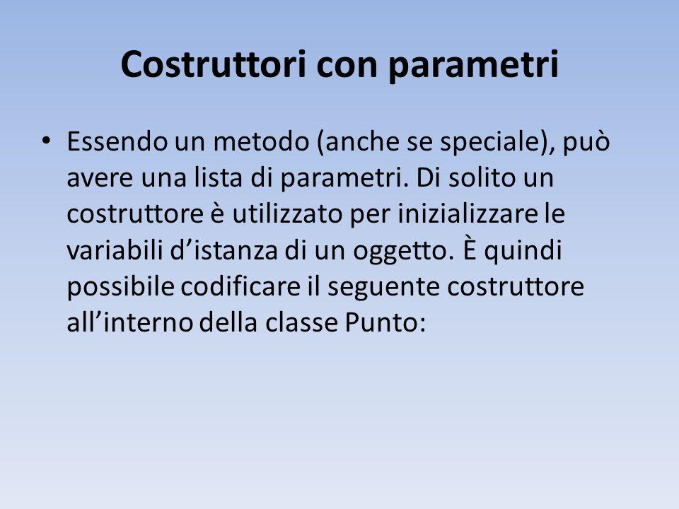 Costruttori con parametri Essendo un metodo (anche se speciale), può avere una lista di parametri.