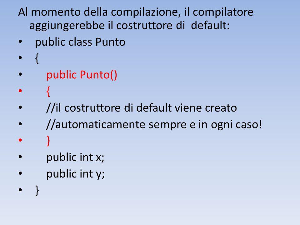 Al momento della compilazione, il compilatore aggiungerebbe il costruttore di default: public class Punto { public Punto() { //il costruttore di default viene creato //automaticamente sempre e in ogni caso.