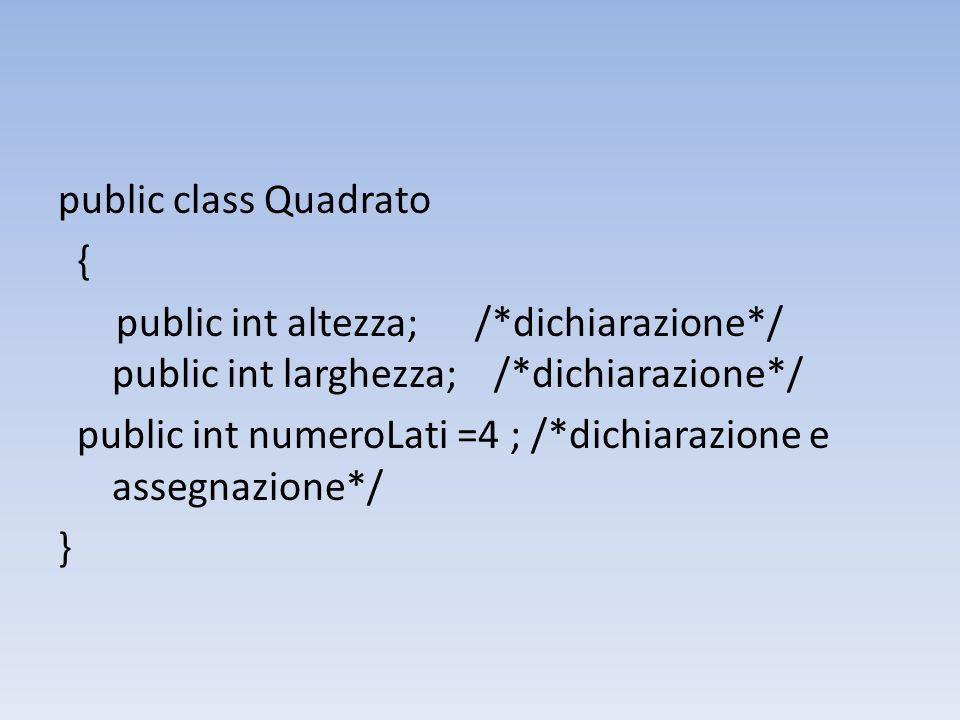 public class Quadrato { public int altezza; /*dichiarazione*/ public int larghezza; /*dichiarazione*/ public int numeroLati =4 ; /*dichiarazione e assegnazione*/ }