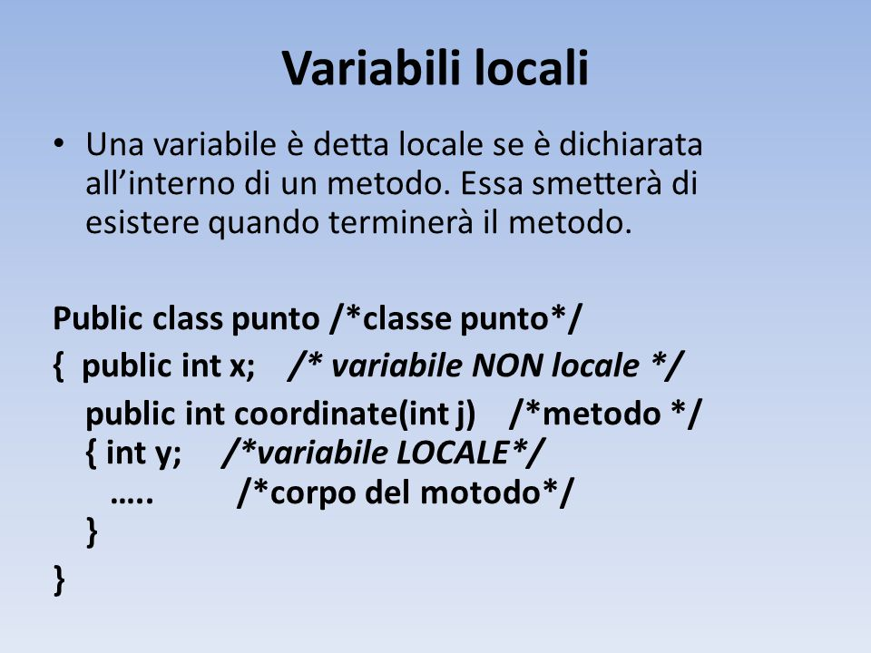 Variabili locali Una variabile è detta locale se è dichiarata all'interno di un metodo.