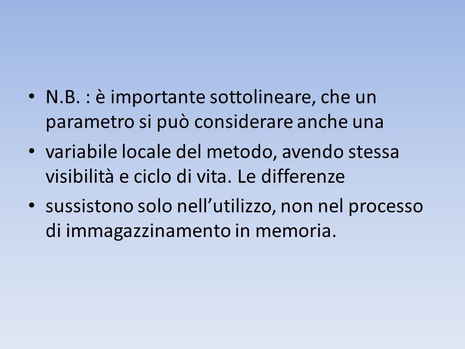 N.B. : è importante sottolineare, che un parametro si può considerare anche una variabile locale del metodo, avendo stessa visibilità e ciclo di vita.