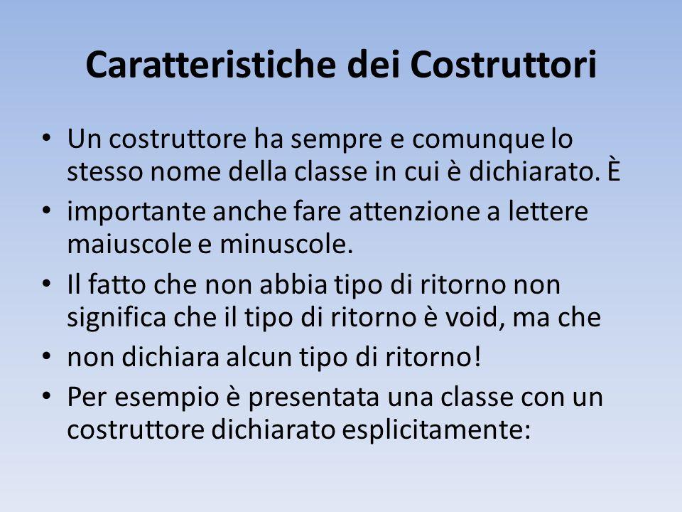 Caratteristiche dei Costruttori Un costruttore ha sempre e comunque lo stesso nome della classe in cui è dichiarato.